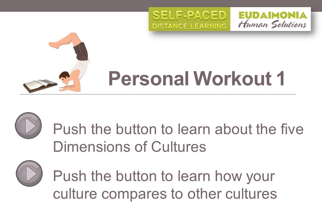 Personal Workout 1 Push the button to learn about the five Dimensions of Cultures Push the button to learn how your culture compares to other cultures