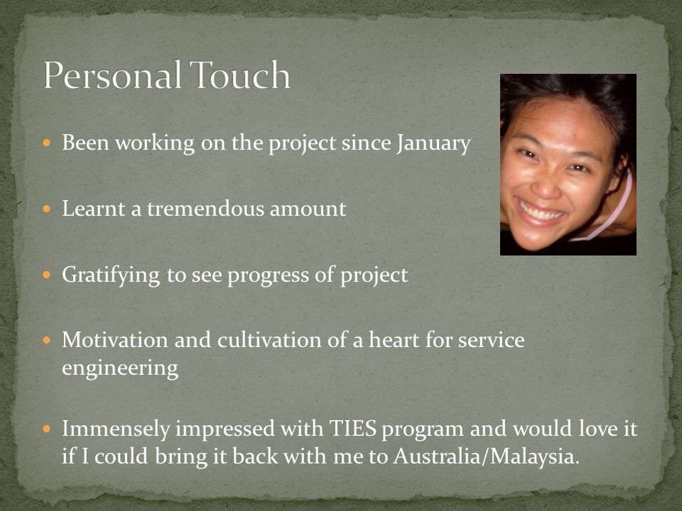 Been working on the project since January Learnt a tremendous amount Gratifying to see progress of project Motivation and cultivation of a heart for service engineering Immensely impressed with TIES program and would love it if I could bring it back with me to Australia/Malaysia.