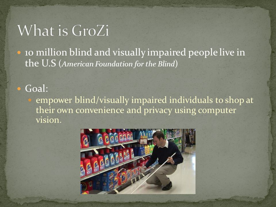 10 million blind and visually impaired people live in the U.S ( American Foundation for the Blind ) Goal: empower blind/visually impaired individuals to shop at their own convenience and privacy using computer vision.