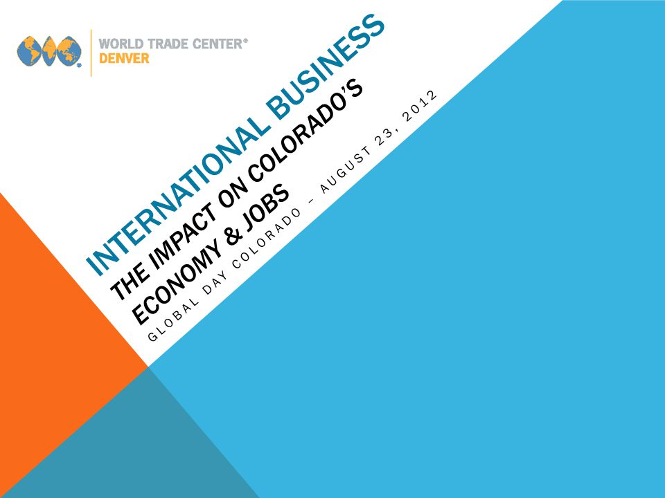 INTERNATIONAL BUSINESS THE IMPACT ON COLORADOS ECONOMY & JOBS GLOBAL DAY COLORADO – AUGUST 23, 2012