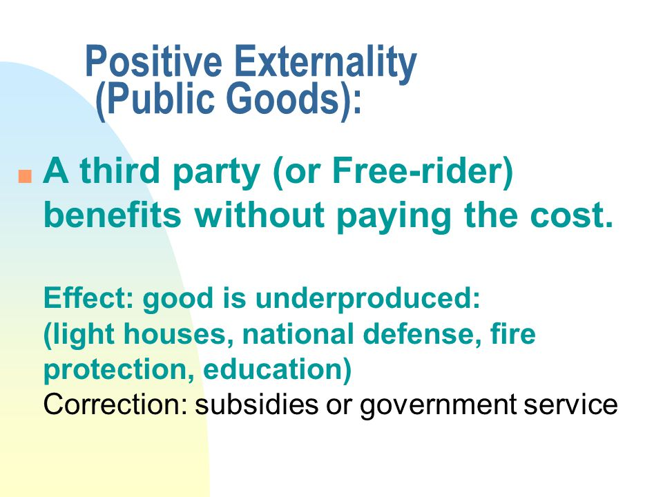 Positive Externality (Public Goods): n A third party (or Free-rider) benefits without paying the cost.