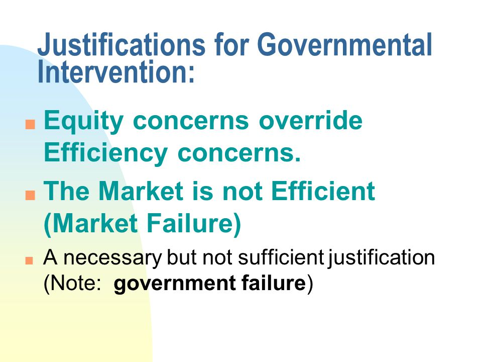 Justifications for Governmental Intervention: n Equity concerns override Efficiency concerns.
