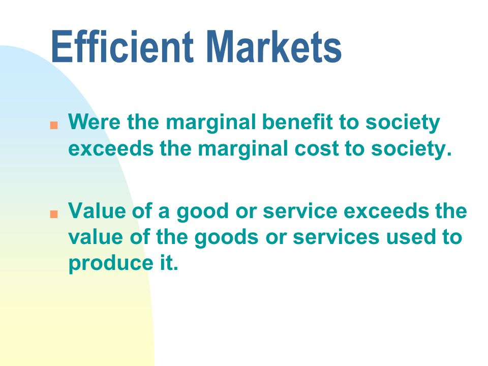 Efficient Markets n Were the marginal benefit to society exceeds the marginal cost to society.