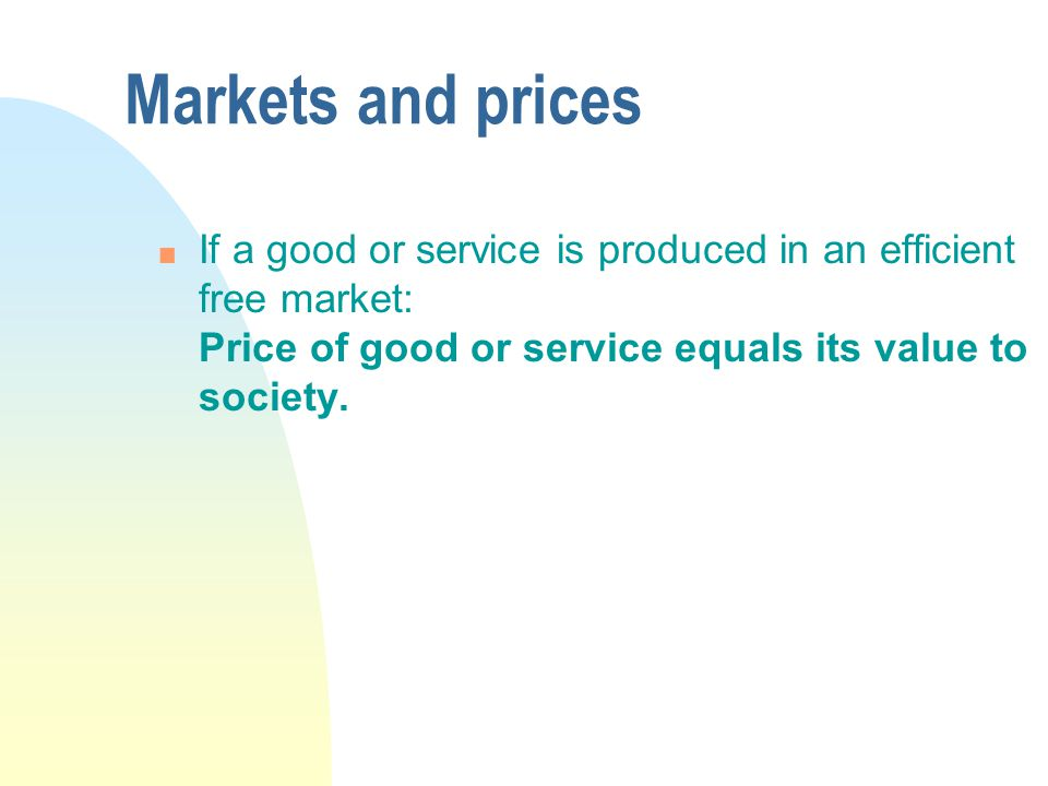 Markets and prices n If a good or service is produced in an efficient free market: Price of good or service equals its value to society.