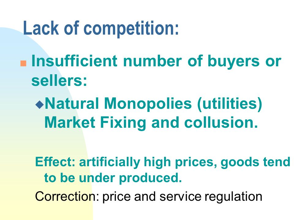 Lack of competition: n Insufficient number of buyers or sellers: u Natural Monopolies (utilities) Market Fixing and collusion.