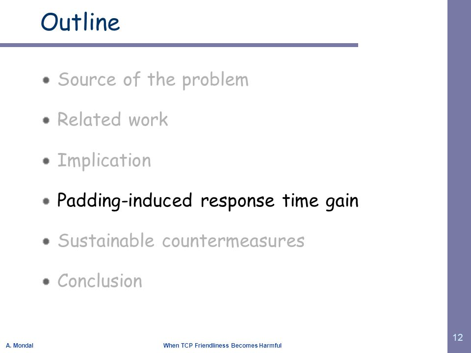 A. Mondal When TCP Friendliness Becomes Harmful 12 Outline Source of the problem Related work Implication Padding-induced response time gain Sustainab