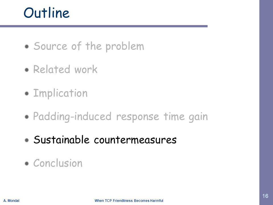 A. Mondal When TCP Friendliness Becomes Harmful 16 Outline Source of the problem Related work Implication Padding-induced response time gain Sustainab