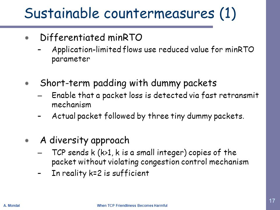 A. Mondal When TCP Friendliness Becomes Harmful 17 Sustainable countermeasures (1) Differentiated minRTO –Application-limited flows use reduced value