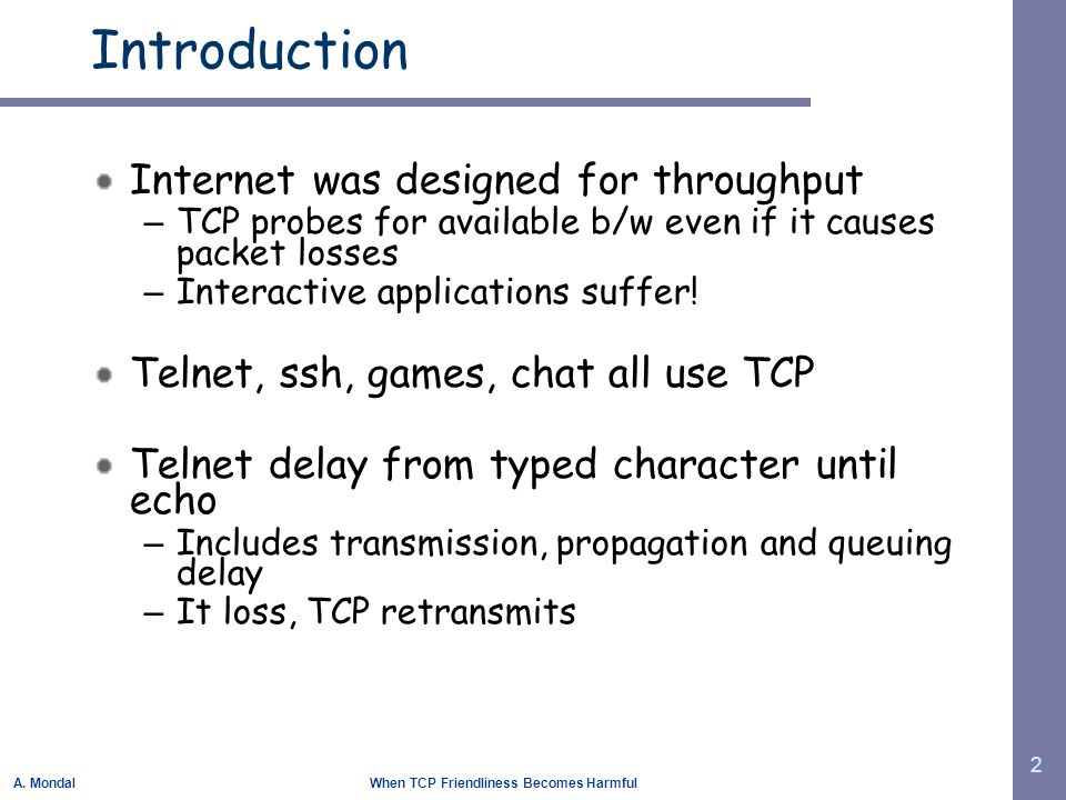 A. Mondal When TCP Friendliness Becomes Harmful 2 Introduction Internet was designed for throughput – TCP probes for available b/w even if it causes p