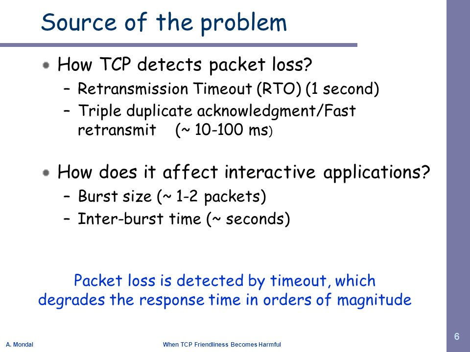 A. Mondal When TCP Friendliness Becomes Harmful 6 Source of the problem How TCP detects packet loss? –Retransmission Timeout (RTO) (1 second) –Triple