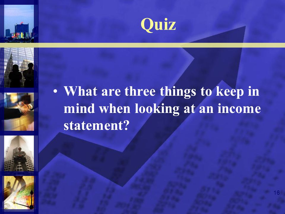 16 Quiz What are three things to keep in mind when looking at an income statement?