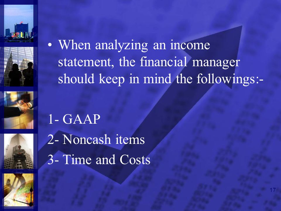 17 When analyzing an income statement, the financial manager should keep in mind the followings:- 1- GAAP 2- Noncash items 3- Time and Costs
