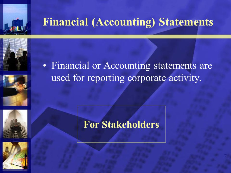 2 Financial (Accounting) Statements Financial or Accounting statements are used for reporting corporate activity. For Stakeholders