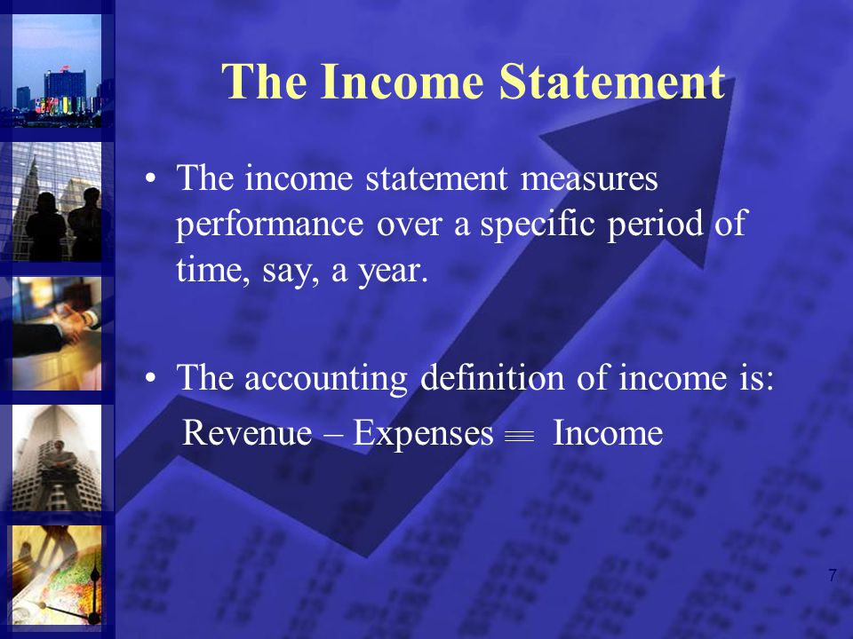 7 The Income Statement The income statement measures performance over a specific period of time, say, a year. The accounting definition of income is: