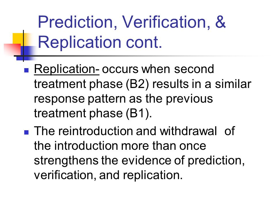 Prediction, Verification, & Replication cont. Replication- occurs when second treatment phase (B2) results in a similar response pattern as the previo