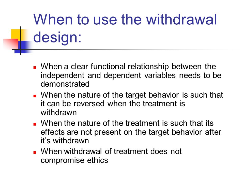 When to use the withdrawal design: When a clear functional relationship between the independent and dependent variables needs to be demonstrated When