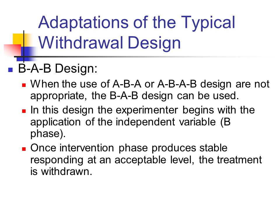 Adaptations of the Typical Withdrawal Design B-A-B Design: When the use of A-B-A or A-B-A-B design are not appropriate, the B-A-B design can be used.