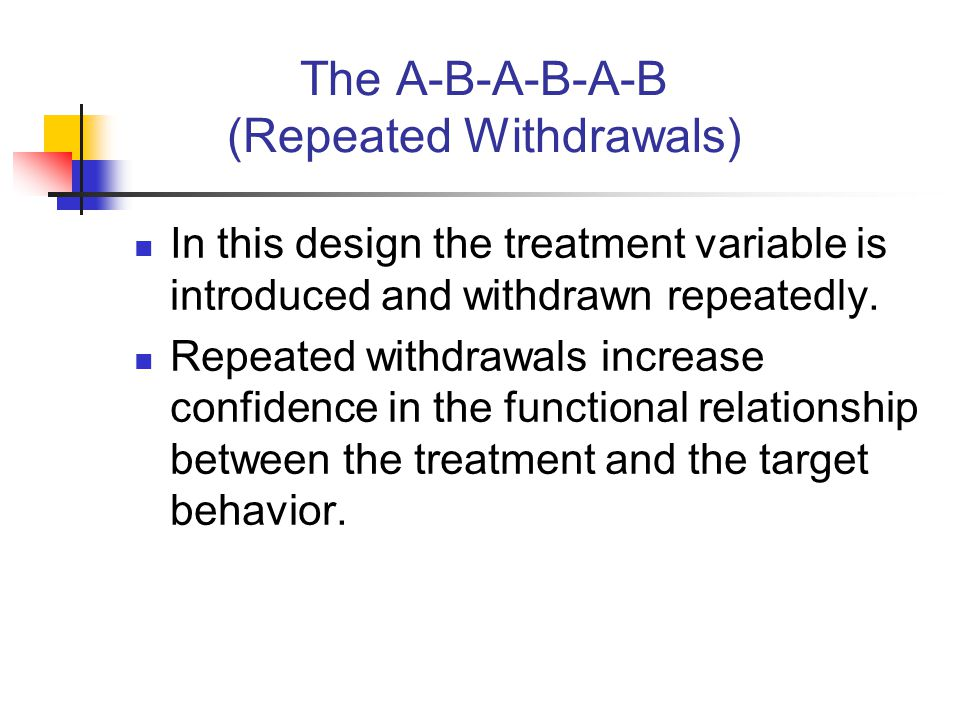 The A-B-A-B-A-B (Repeated Withdrawals) In this design the treatment variable is introduced and withdrawn repeatedly. Repeated withdrawals increase con