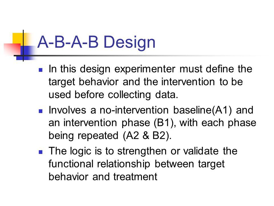 A-B-A-B Design In this design experimenter must define the target behavior and the intervention to be used before collecting data. Involves a no-inter