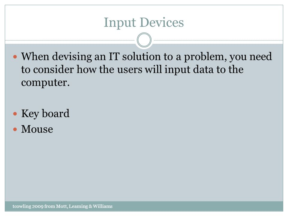 Input Devices When devising an IT solution to a problem, you need to consider how the users will input data to the computer. Key board Mouse tcowling