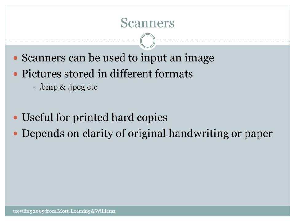 Scanners Scanners can be used to input an image Pictures stored in different formats.bmp &.jpeg etc Useful for printed hard copies Depends on clarity of original handwriting or paper tcowling 2009 from Mott, Leaming & Williams