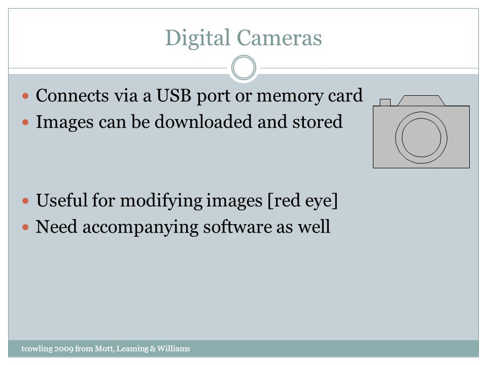 Digital Cameras Connects via a USB port or memory card Images can be downloaded and stored Useful for modifying images [red eye] Need accompanying software as well tcowling 2009 from Mott, Leaming & Williams