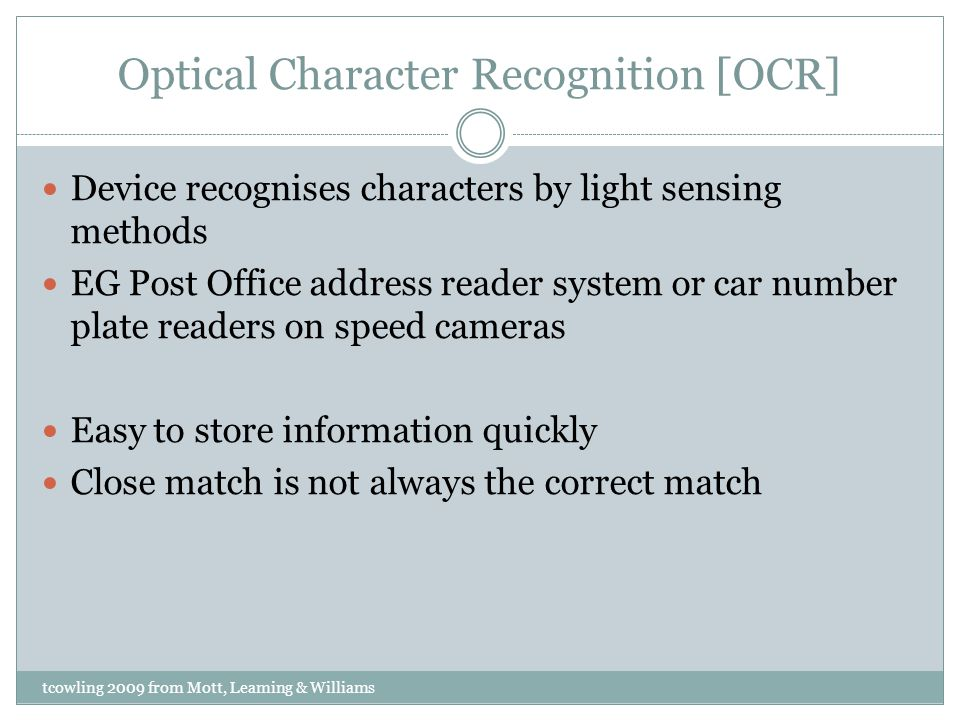Optical Character Recognition [OCR] Device recognises characters by light sensing methods EG Post Office address reader system or car number plate readers on speed cameras Easy to store information quickly Close match is not always the correct match tcowling 2009 from Mott, Leaming & Williams