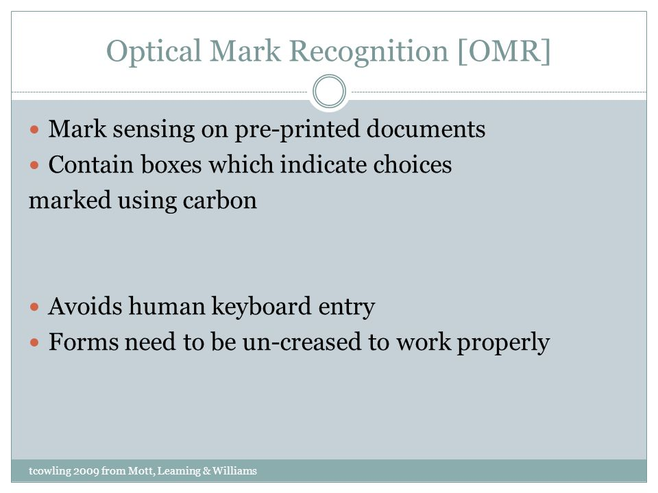Optical Mark Recognition [OMR] Mark sensing on pre-printed documents Contain boxes which indicate choices marked using carbon Avoids human keyboard en