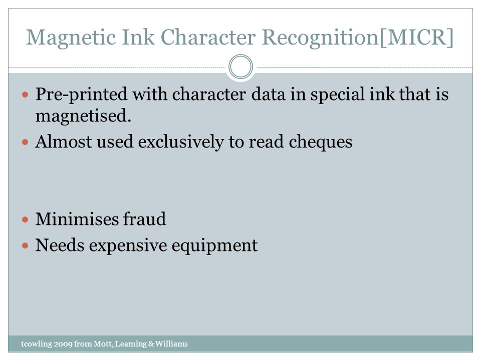 Magnetic Ink Character Recognition[MICR] Pre-printed with character data in special ink that is magnetised.