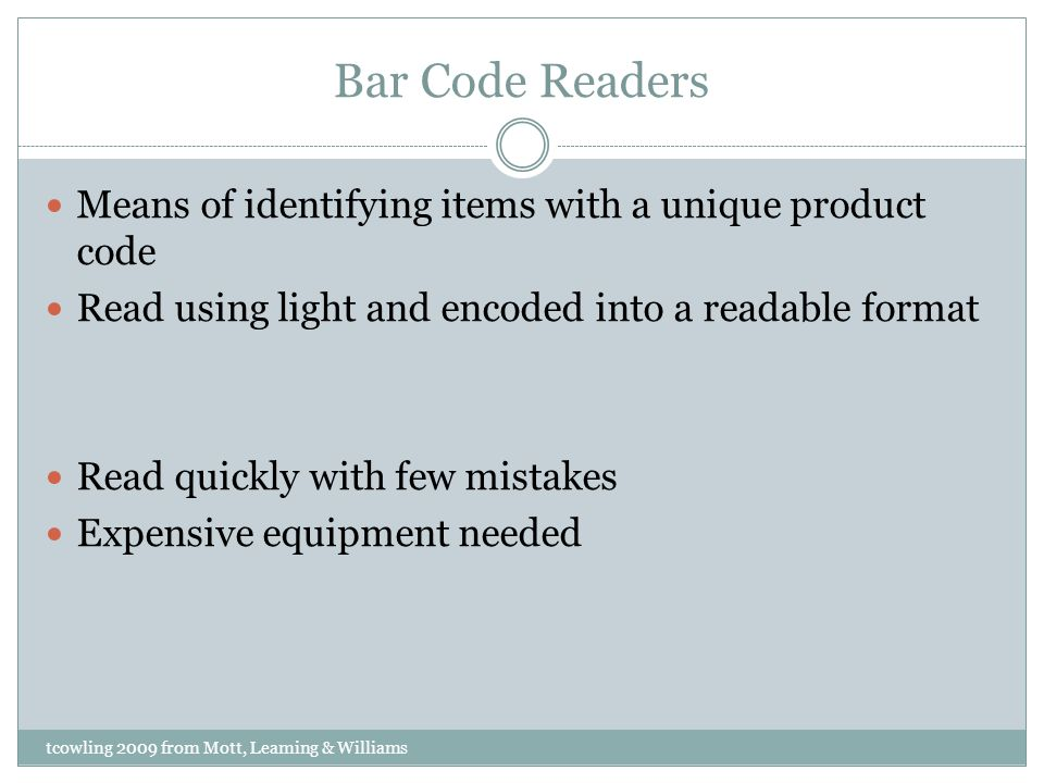 Bar Code Readers Means of identifying items with a unique product code Read using light and encoded into a readable format Read quickly with few mista