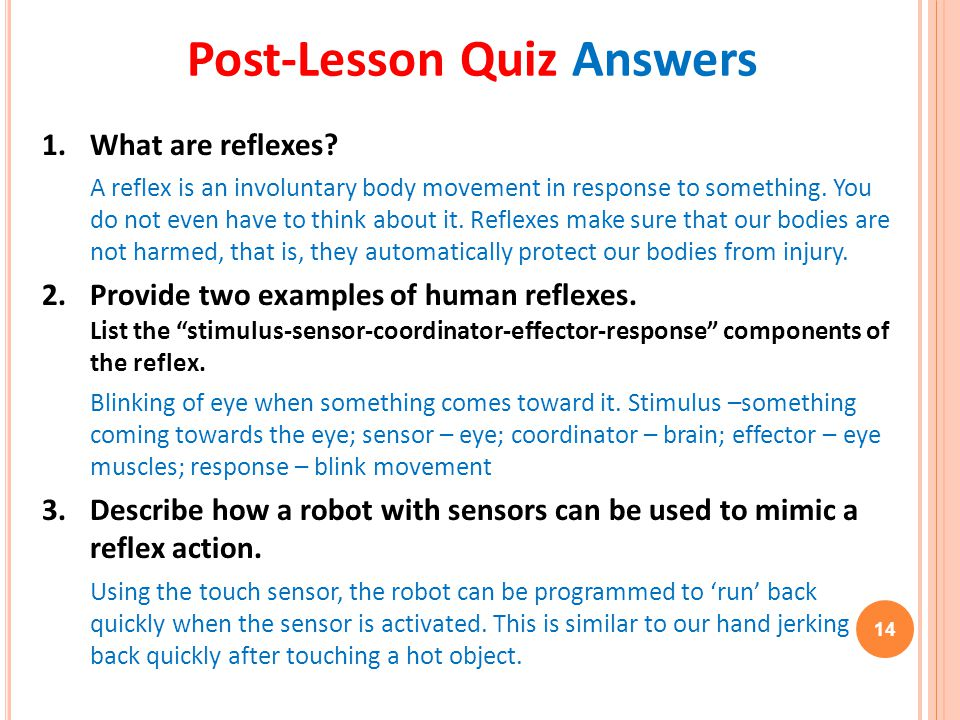1. What are reflexes? A reflex is an involuntary body movement in response to something. You do not even have to think about it. Reflexes make sure th