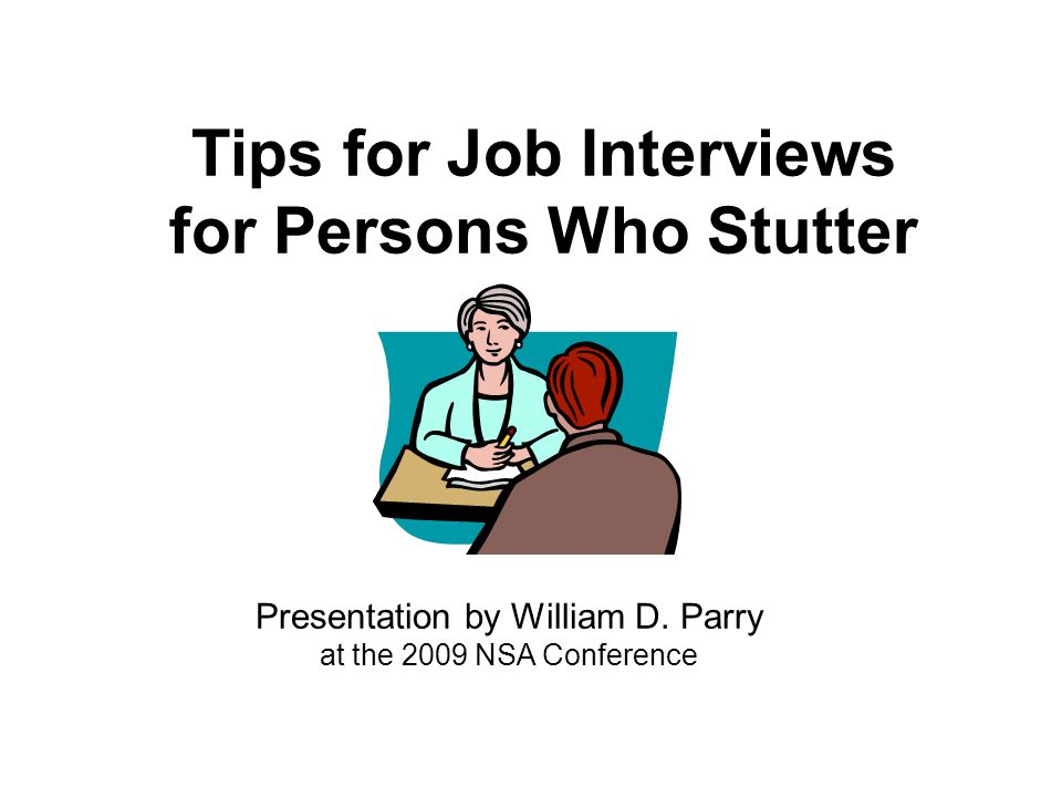 Tips for Job Interviews for Persons Who Stutter Presentation by William D. Parry at the 2009 NSA Conference