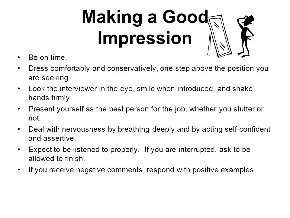 Making a Good Impression Be on time. Dress comfortably and conservatively, one step above the position you are seeking. Look the interviewer in the ey