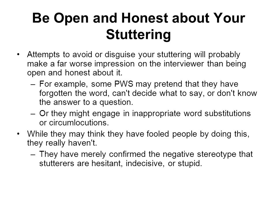 Be Open and Honest about Your Stuttering Attempts to avoid or disguise your stuttering will probably make a far worse impression on the interviewer th