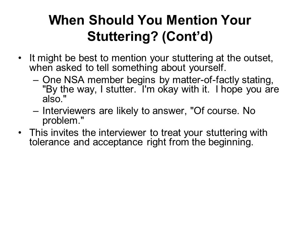 When Should You Mention Your Stuttering? (Contd) It might be best to mention your stuttering at the outset, when asked to tell something about yoursel