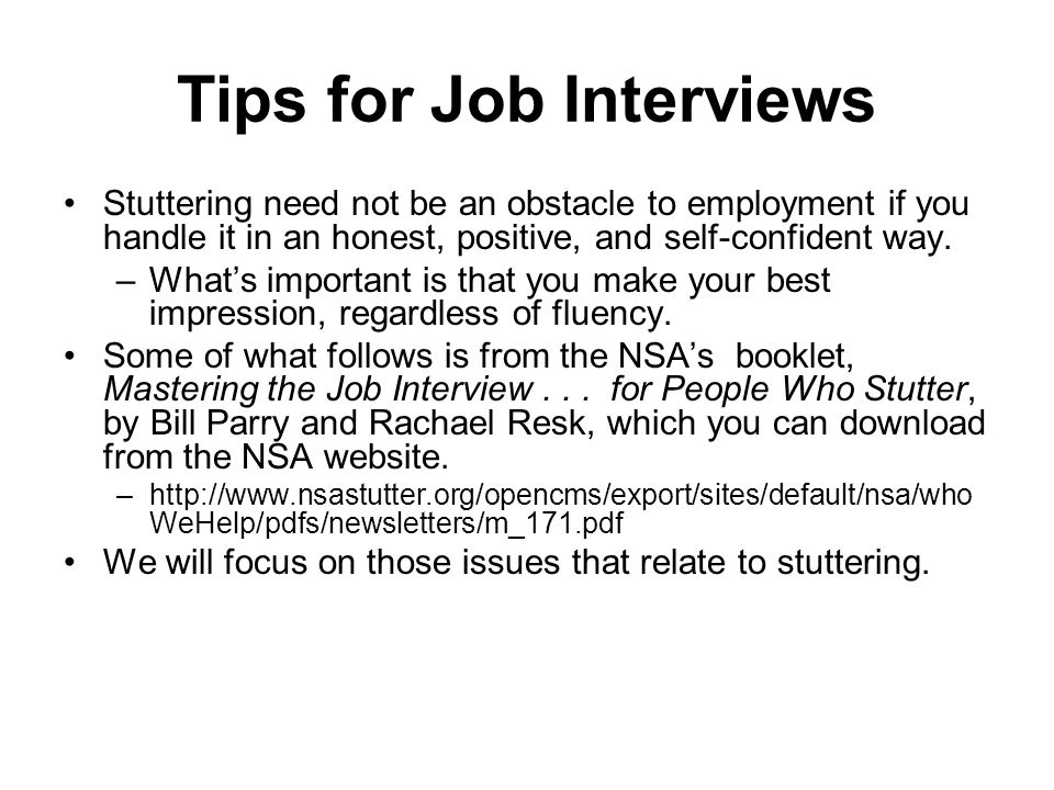 Tips for Job Interviews Stuttering need not be an obstacle to employment if you handle it in an honest, positive, and self-confident way.