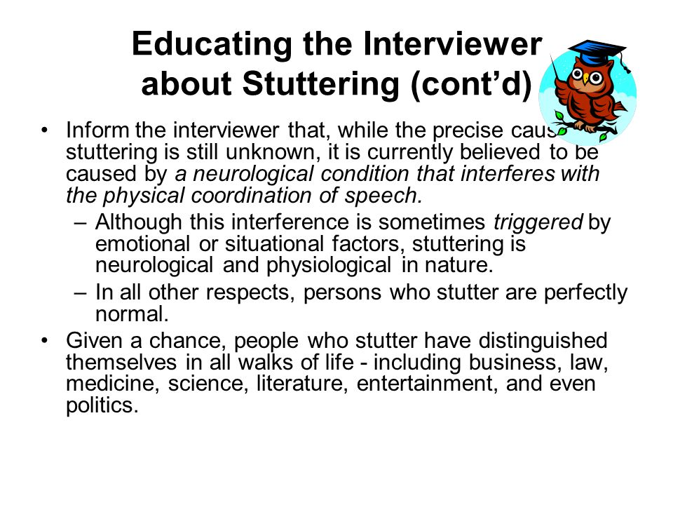 Educating the Interviewer about Stuttering (contd) Inform the interviewer that, while the precise cause of stuttering is still unknown, it is currentl