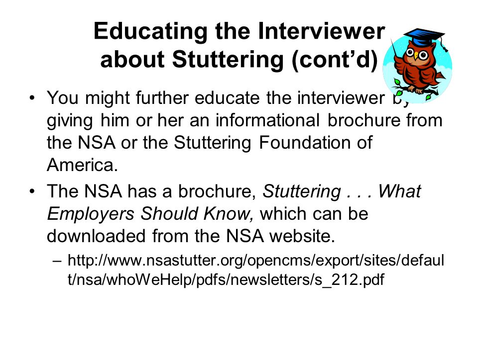 Educating the Interviewer about Stuttering (contd) You might further educate the interviewer by giving him or her an informational brochure from the NSA or the Stuttering Foundation of America.
