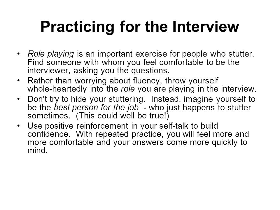 Practicing for the Interview Role playing is an important exercise for people who stutter. Find someone with whom you feel comfortable to be the inter
