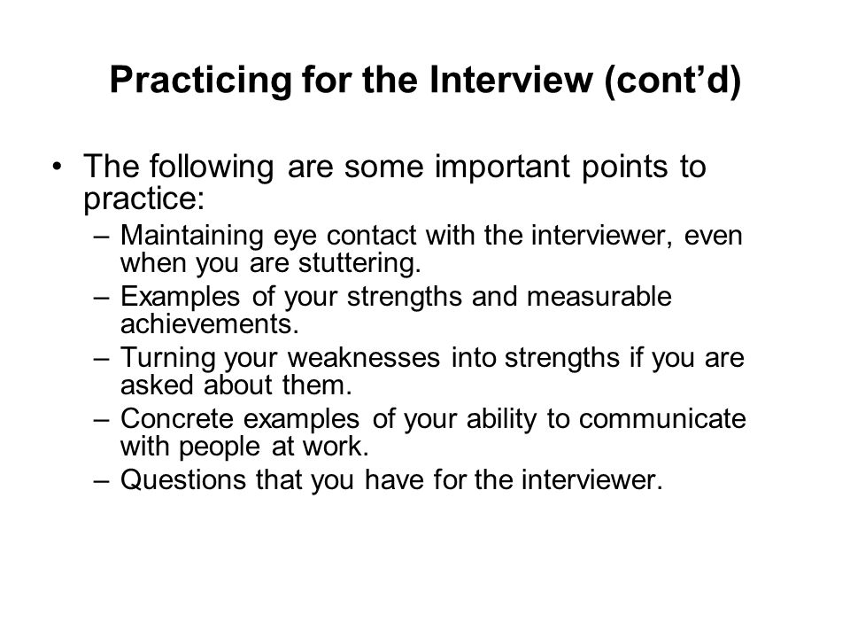 Practicing for the Interview (contd) The following are some important points to practice: –Maintaining eye contact with the interviewer, even when you are stuttering.