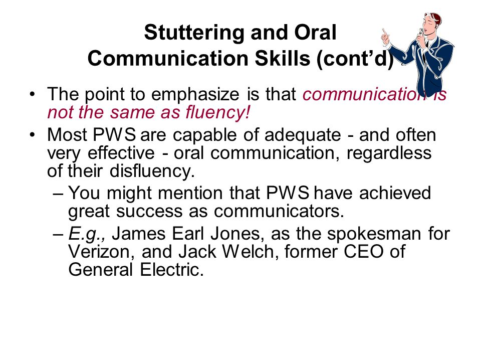Stuttering and Oral Communication Skills (contd) The point to emphasize is that communication is not the same as fluency.
