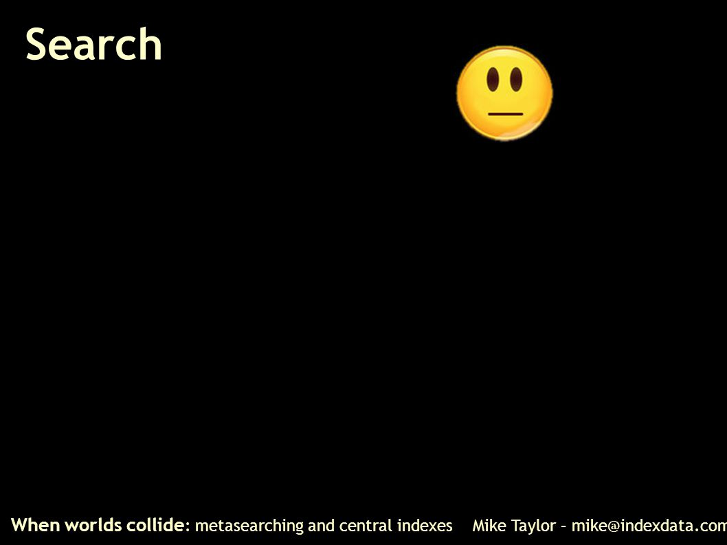 Search When worlds collide : metasearching and central indexes Mike Taylor – mike@indexdata.com