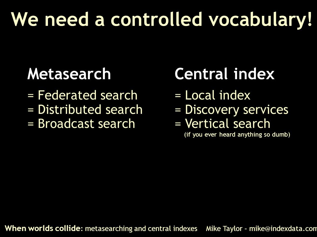 We need a controlled vocabulary! When worlds collide : metasearching and central indexes Mike Taylor – mike@indexdata.com Metasearch = Federated searc