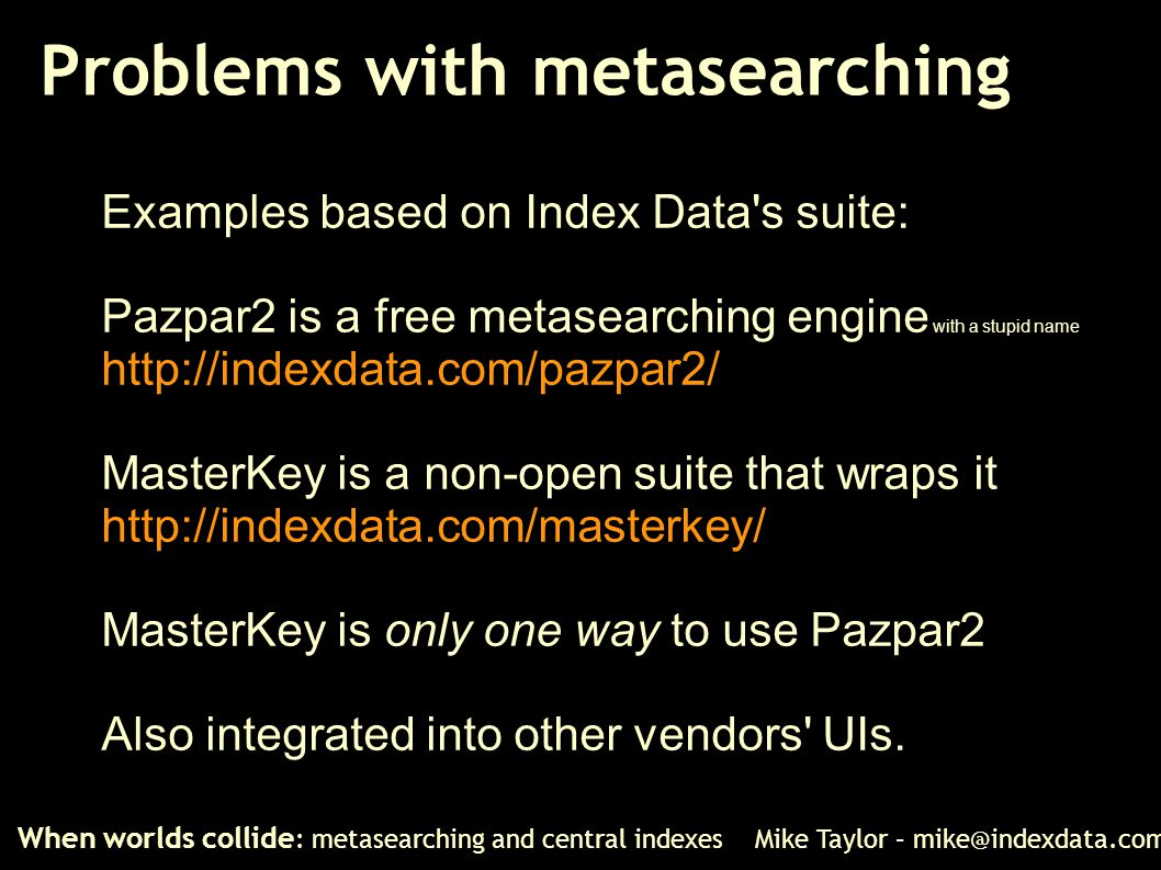 Problems with metasearching When worlds collide : metasearching and central indexes Mike Taylor – mike@indexdata.com Examples based on Index Data's su