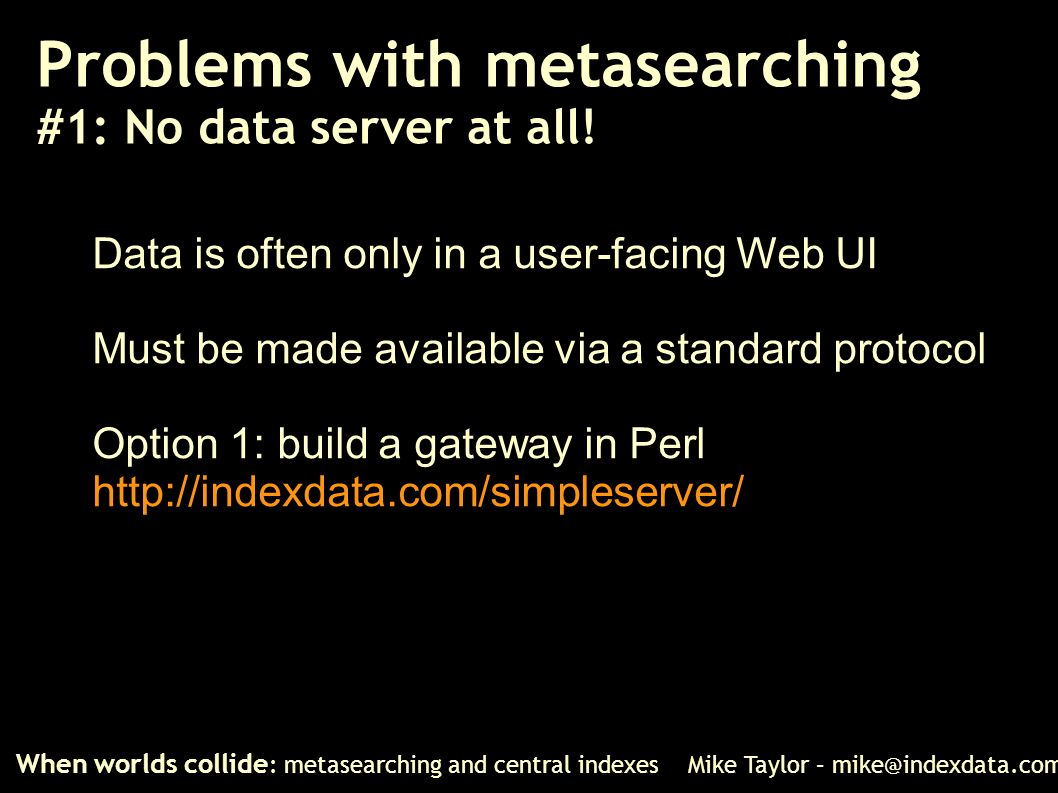 Problems with metasearching #1: No data server at all! When worlds collide : metasearching and central indexes Mike Taylor – mike@indexdata.com Data i