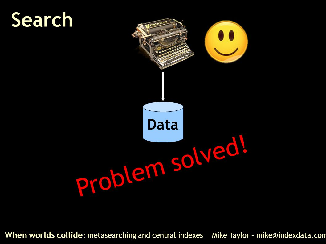 Search When worlds collide : metasearching and central indexes Mike Taylor – mike@indexdata.com Data Problem solved!