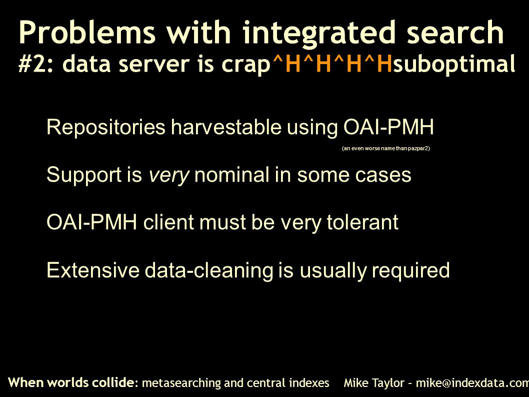 Problems with integrated search #2: data server is crap^H^H^H^Hsuboptimal When worlds collide : metasearching and central indexes Mike Taylor – mike@i