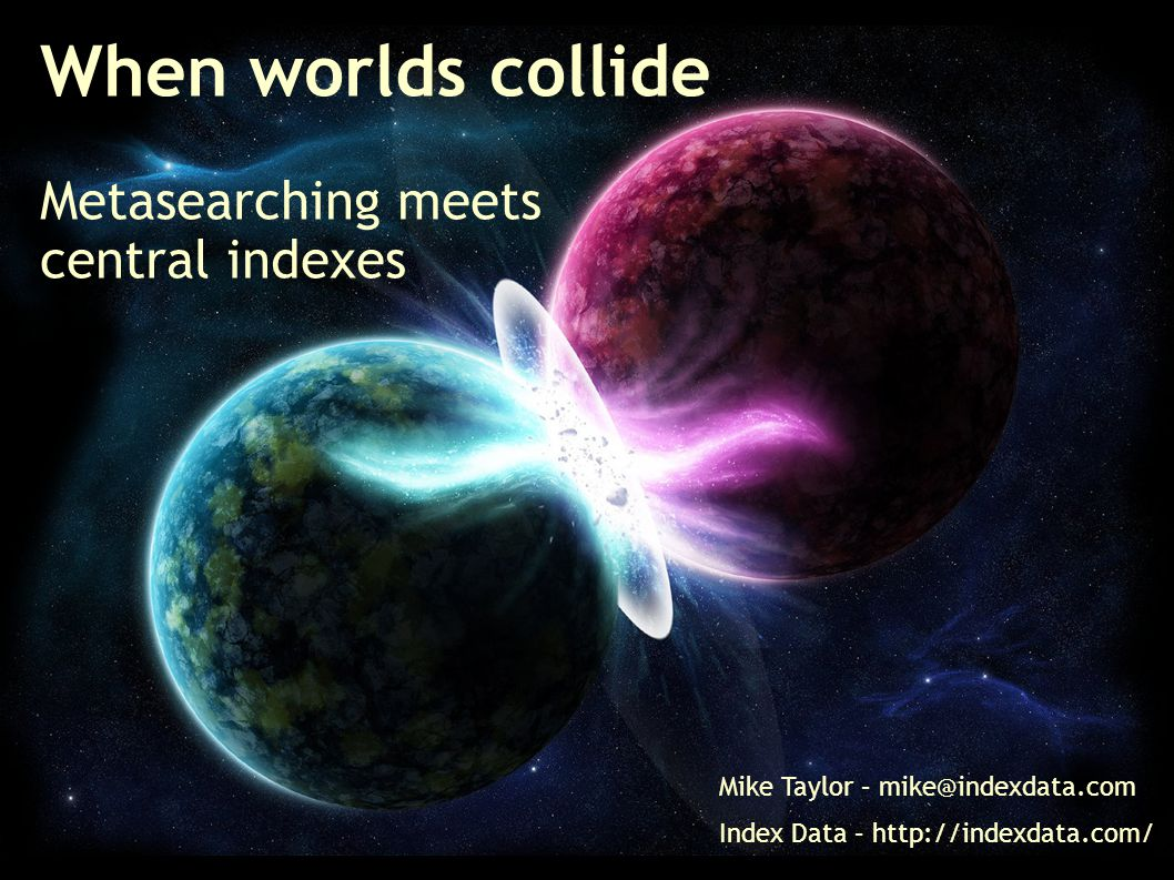 When worlds collide Metasearching meets central indexes Mike Taylor – mike@indexdata.com Index Data – http://indexdata.com/