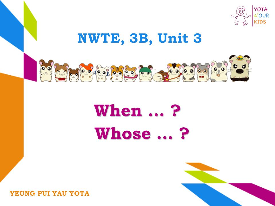 NWTE, 3B, Unit 3 When … ? YEUNG PUI YAU YOTA Whose … ? Whose … ?