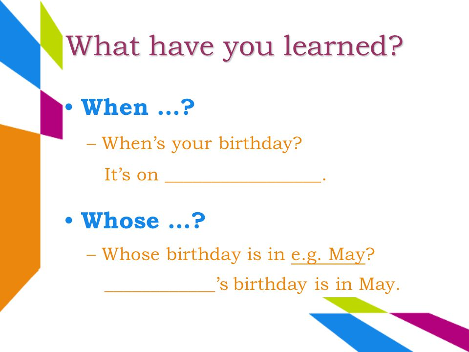 Its on _________________. –Whens your birthday? When...? What have you learned? Whose...? –Whose birthday is in e.g. May? ____________s birthday is in